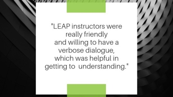 Quote, LEAP instructors were really friendly and willing to have a verbose dialogue, which was helpful in getting to  understanding.