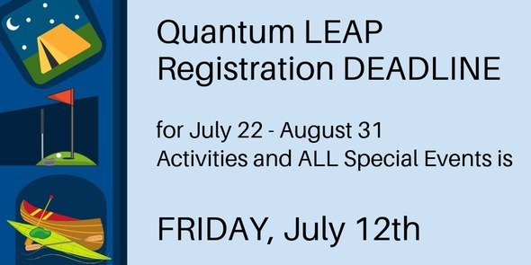 Quantum LEAP Registration DEADLINE for July 22 - Aug 31 Activities and ALL Special Events is FRIDAY, JULY 12th